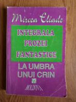 Anticariat: Mircea Eliade - Integrala prozei fantastice. La umbra unui crin