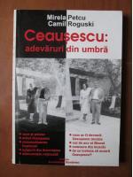 Mirela Petcu, Camil Roguski - Ceausescu: adevaruri din umbra