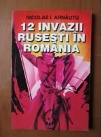 Nicolae I. Arnautu - 12 invazii rusesti in Romania