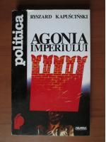 Anticariat: Ryszard Kapuscinski - Agonia imperiului