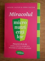 Anticariat: Jayson Calton - Miracolul micronutrientilor. Planul de 28 de zile pentru cresterea energiei si a imunitatii si scaderea in greutate