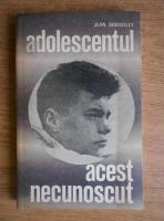 Anticariat: Jean Rousselet - Adolescentul, acest necunoscut