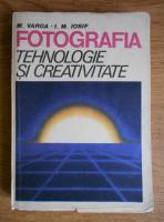 M. Varga, I. M. Iosif - Fotografia. Tehnologie si creativitate