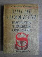 Anticariat: Constantin Ciopraga - Mihail Sadoveanu. Fascinatia tiparelor originare