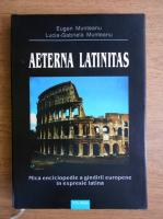Eugen Munteanu - Aeterna latinitas. Mica enciclopedie a gandirii europene in expresie latina