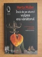Anticariat: Herta Muller - Inca de pe atunci vulpea era vanatorul