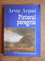 Arvay Arpad - Pictorul peregrin