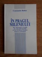 Anticariat: Constantin Badea - In pragul mileniului, date, informatii si corelatii ale contextului mondial in care isi traieste Romania drama sa existentiala