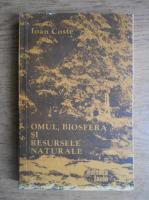 Anticariat: Ioan Coste - Omul, biosfera si resursele naturale