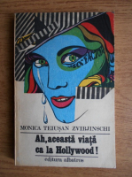 Anticariat: Monica Teiusan Zvirjinschi - Ah, aceasta viata ca la Hollywood!