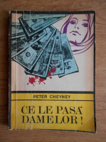 Anticariat: Peter Cheyney - Ce le pasa damelor!