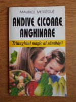 Anticariat: Maurice Messegue - Andive, cicoare, anghinare. Triunghiul magic al sanatatii