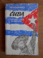 Titus Popovici - Cuba. Teritoriul liber al Americii