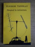 Anticariat: Eliodor Tanislav - Dreptul la intimitate