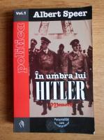 Albert Speer - In umbra lui Hitler (volumul 1)