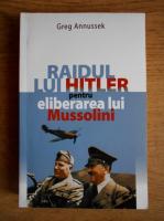 Anticariat: Greg Annussek - Raidul lui Hitler pentru eliberarea lui Mussolini