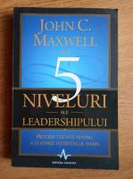 Anticariat: John C. Maxwell - Cele 5 niveluri ale leadershipului. Metode testate pentru a-ti atinge potentialul maxim