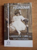 Marguerite Yourcenar - Labirintul lumii. Ce? Eternitatea (volumul 3)