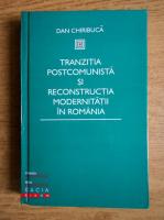Dan Chiribuca - Tranzitia postcomunista si reconstructia modernitatii in Romania