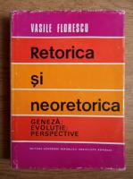 Anticariat: Vasile Florescu - Retorica si neoretorica. Geneza, evolutie, perspective