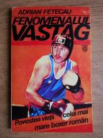 Anticariat: Adrian Fetecau - Fenomenalul Vastag. Povestea vietii celui mai mare boxer roman