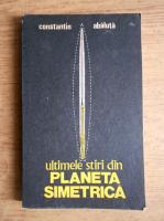 Constantin Abaluta - Ultimele stiri din Planeta Simetrica