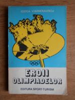 Anticariat: Ilie Goga, Victor Banciulescu - Eroii olimpiadelor