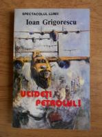 Ioan Grigorescu - Spectacolul lumii. Ucideti Petrolul! (volumul 1)