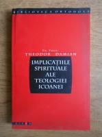 Theodor Damian - Implicatiile spirituale ale teologiei icoanei