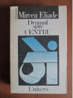Anticariat: Mircea Eliade - Drumul spre centru