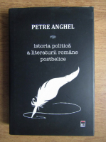 Petre Anghel - Istoria politica a literaturii romane postbelice