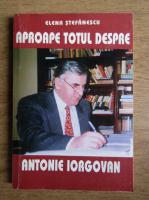 Anticariat: Elena Stefanescu - Aproape totul despre Antonie Iorgovan