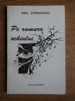 Anticariat: Emil Strehaianu - Pe ramura ochiului