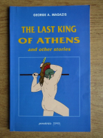 Anticariat: George A. Magazis - The last king of Athens and other stories