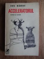 Anticariat: Ion Baiesu - Acceleratorul. Nuvele si schite
