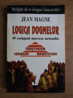 Jean Magne - Logica dogmelor. O enigma mereu actuala: crestinism, iudaism, gnosticism