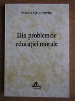 Anticariat: Mircea Grigorovita - Din problemele educatiei morale