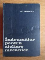 Anticariat: G. S. Georgescu - Indrumator pentru ateliere mecanice