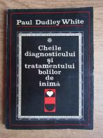 Anticariat: Paul Dudley White - Cheile diagnosticului si tratamentului bolilor de inima