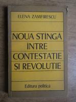 Anticariat: Elena Zamfirescu - Noua stanga intre contestatie si revolutie