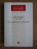 Sorin Radu - Ion Flueras (1882-1953). Social-democratie si sindicalism
