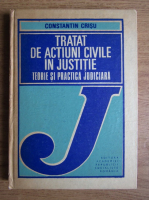 Constantin Crisu - Tratat de actiuni civile in justitie. Teorie si practica