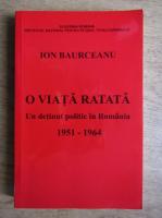 Anticariat: Ion Baurceanu - O viata ratata. Un detinut politic in Romania 1951-1964