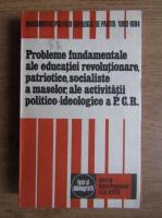 Probleme fundamentale ale educatiei revolutionare, patriotice, socialiste a maselor, ale activitatii politico-ideologice a P.C.R.