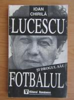 Ioan Chirila - Lucescu si drogul sau fotbalul