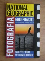 Peter K. Burian, Robert Caputo - National geographic. Fotografia, ghid practic. Secretele unor fotografii reusite