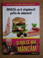 Anticariat: Gheorghe Mencinicopschi - Invata sa-ti stapanesti pofta de mancare! (volumul 7)