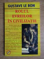 Anticariat: Gustave Le Bon - Rolul evreilor in civilizatie