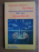 Anticariat: Aryana Havah - Viata pe Pamant...incotro? Viitorul omenirii si Pamantului 2009-2021
