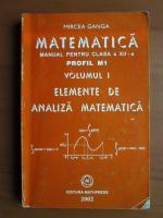 Anticariat: Mircea Ganga - Manual pentru clasa a XII-a. Volumul 1. Elemente de analiza matematica